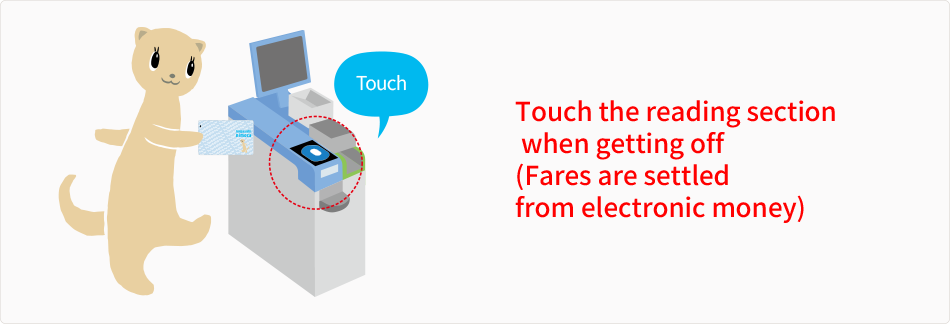Touch the reading section  when getting off (Fares are settled  from electronic money)